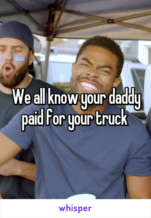 We all know your daddy paid for your truck