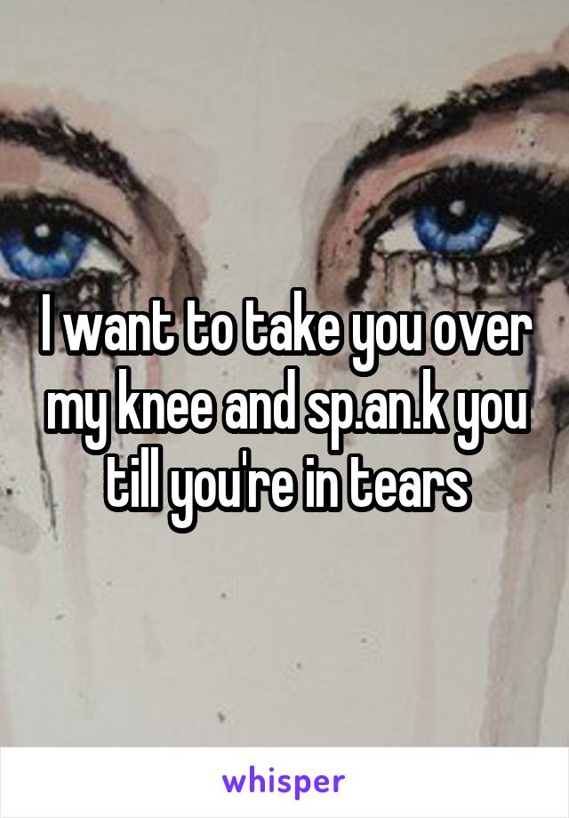 I want to take you over my knee and sp.an.k you till you're in tears