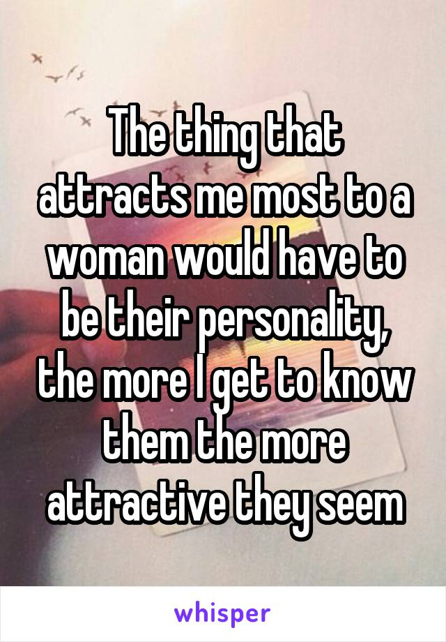 The thing that attracts me most to a woman would have to be their personality, the more I get to know them the more attractive they seem
