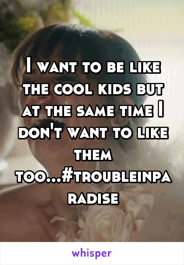 I want to be like the cool kids but at the same time I don't want to like them too...#troubleinparadise