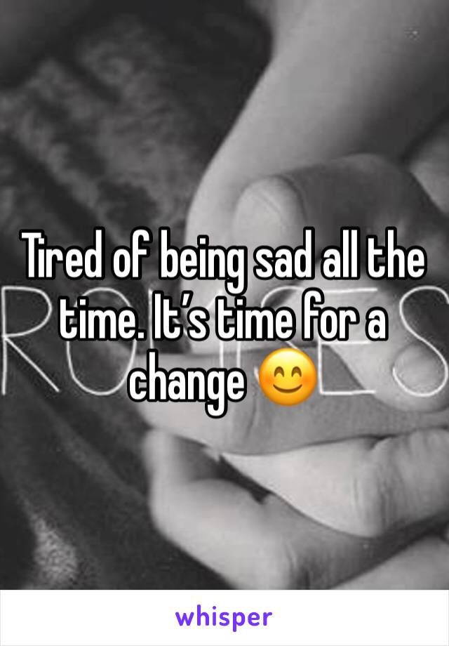 Tired of being sad all the time. It's time for a change 😊