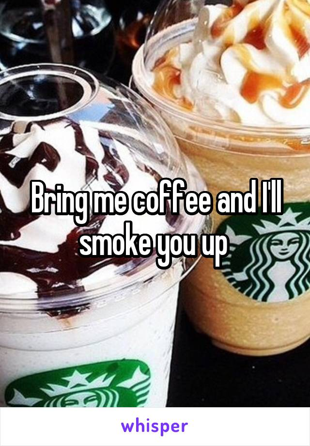Bring me coffee and I'll smoke you up