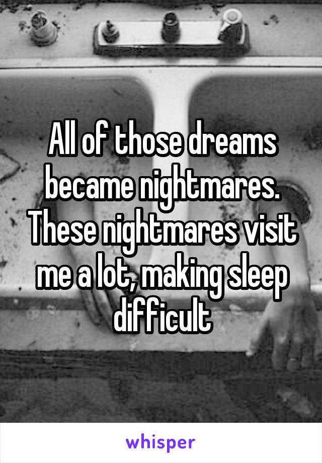All of those dreams became nightmares. These nightmares visit me a lot, making sleep difficult