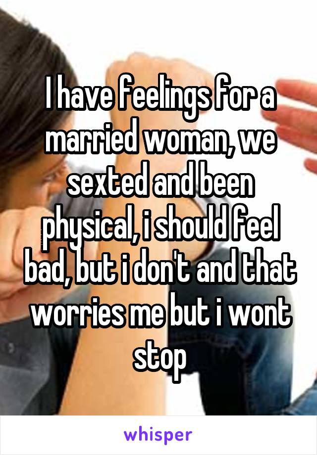 I have feelings for a married woman, we sexted and been physical, i should feel bad, but i don't and that worries me but i wont stop