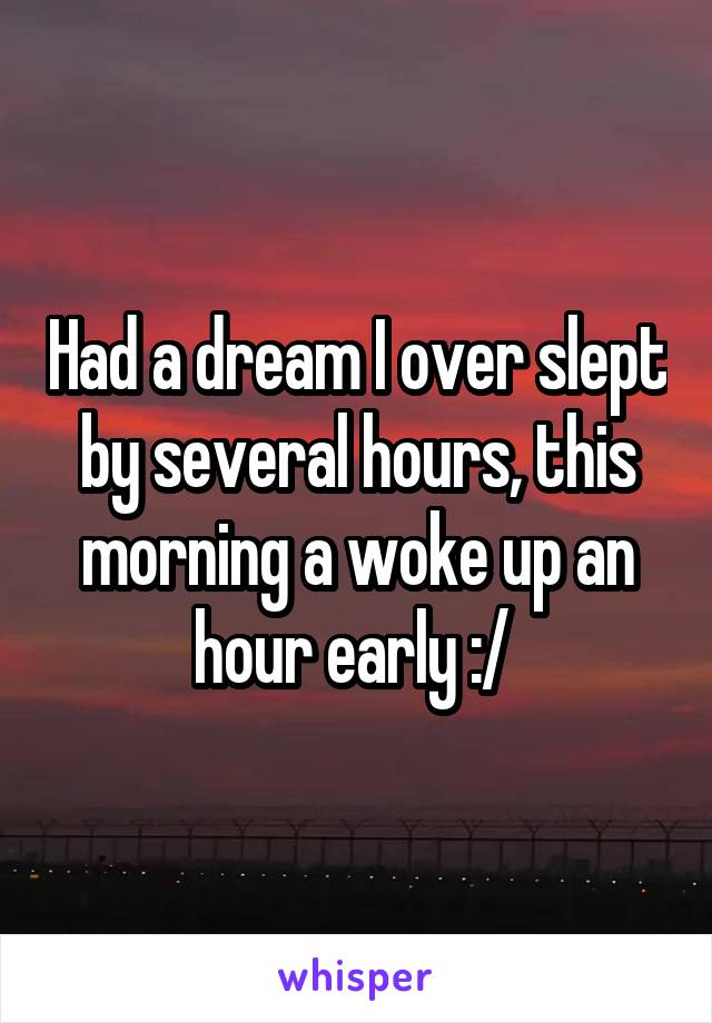 Had a dream I over slept by several hours, this morning a woke up an hour early :/