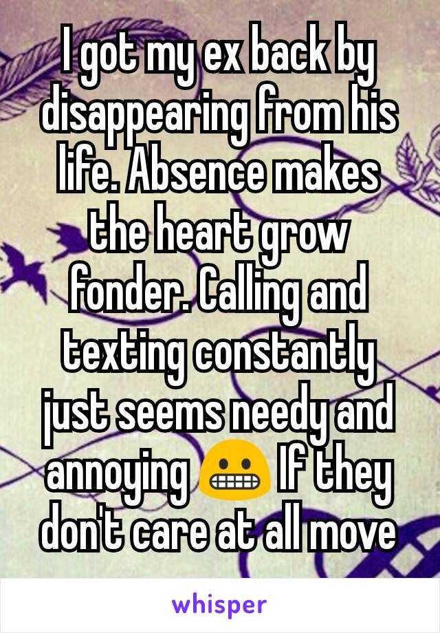 I got my ex back by disappearing from his life. Absence makes the heart grow fonder. Calling and texting constantly just seems needy and annoying 😬 If they don't care at all move on.