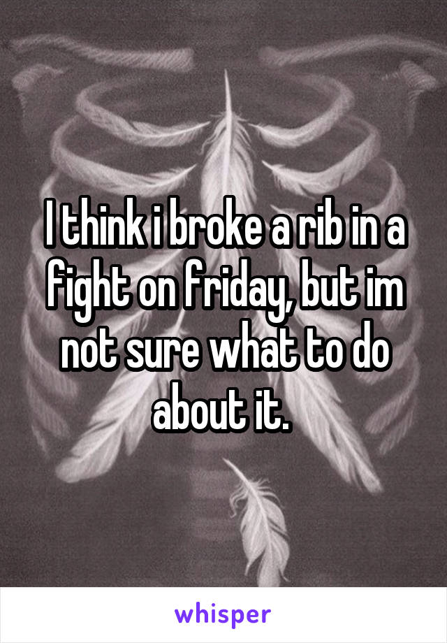 I think i broke a rib in a fight on friday, but im not sure what to do about it.