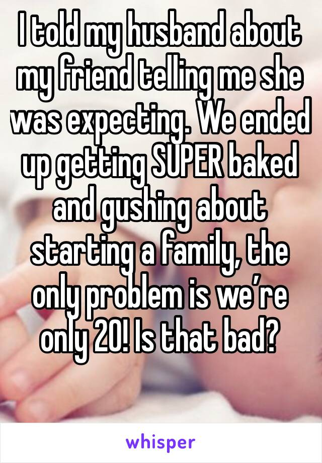 I told my husband about my friend telling me she was expecting. We ended up getting SUPER baked and gushing about starting a family, the only problem is we're only 20! Is that bad?