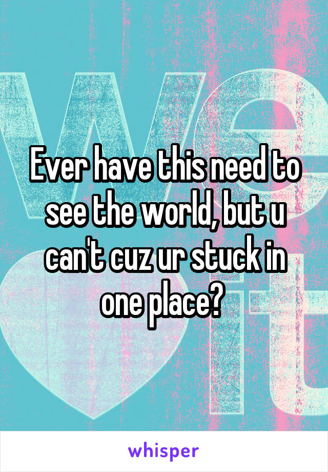 Ever have this need to see the world, but u can't cuz ur stuck in one place?