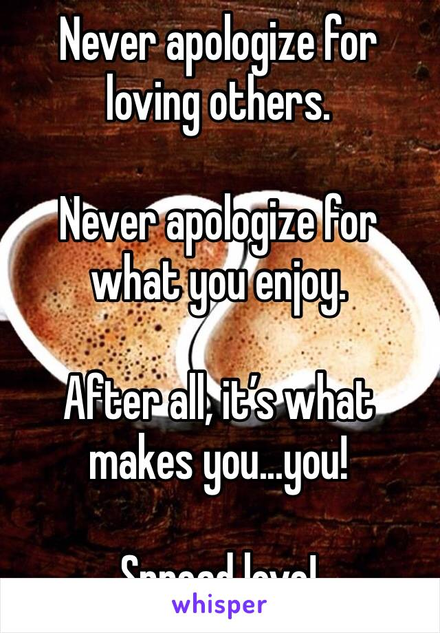 Never apologize for loving others.  Never apologize for what you enjoy.  After all, it's what makes you...you!  Spread love!
