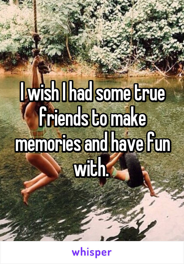 I wish I had some true friends to make memories and have fun with.