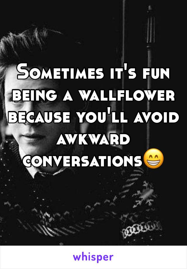 Sometimes it's fun being a wallflower because you'll avoid awkward conversations😁