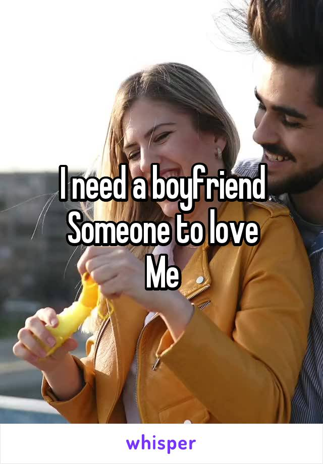 I need a boyfriend Someone to love Me