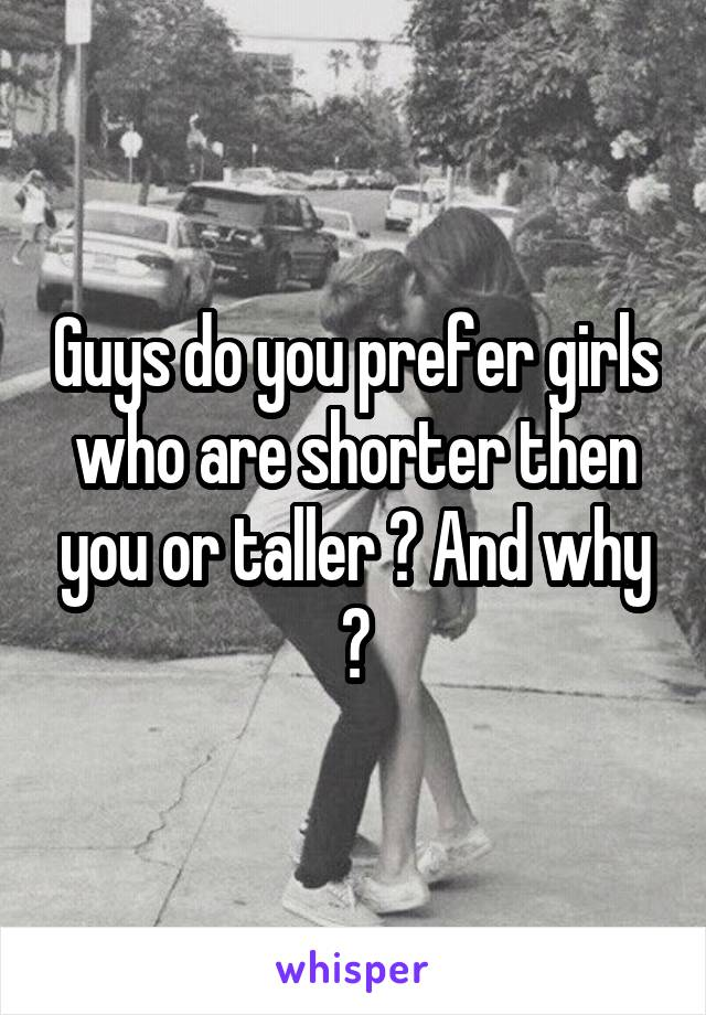 Guys do you prefer girls who are shorter then you or taller ? And why ?