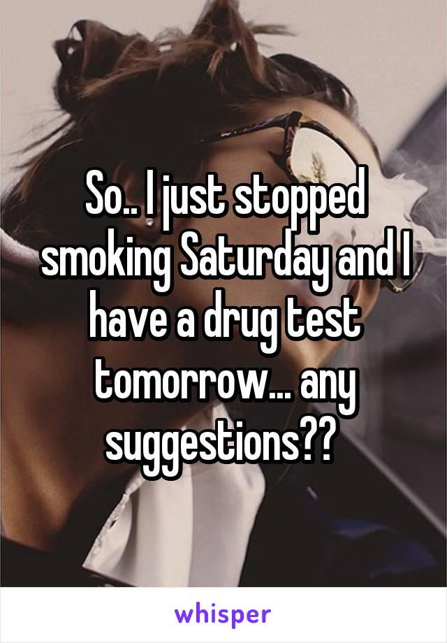 So.. I just stopped smoking Saturday and I have a drug test tomorrow... any suggestions??