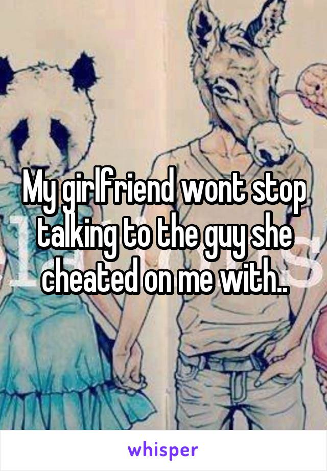 My girlfriend wont stop talking to the guy she cheated on me with..
