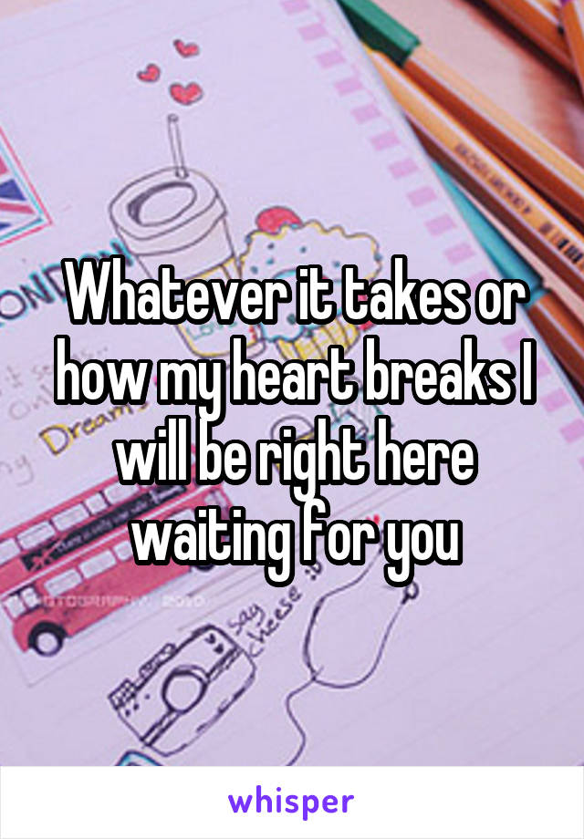 Whatever it takes or how my heart breaks I will be right here waiting for you