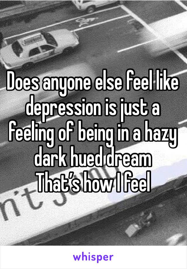 Does anyone else feel like depression is just a feeling of being in a hazy dark hued dream That's how I feel
