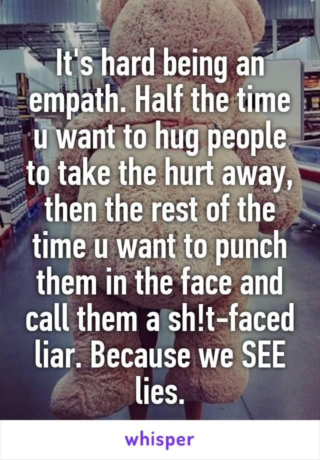 It's hard being an empath. Half the time u want to hug people to take the hurt away, then the rest of the time u want to punch them in the face and call them a sh!t-faced liar. Because we SEE lies.