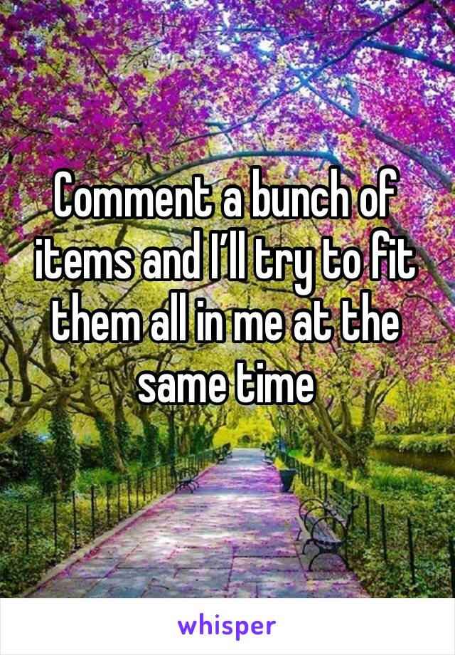 Comment a bunch of items and I'll try to fit them all in me at the same time