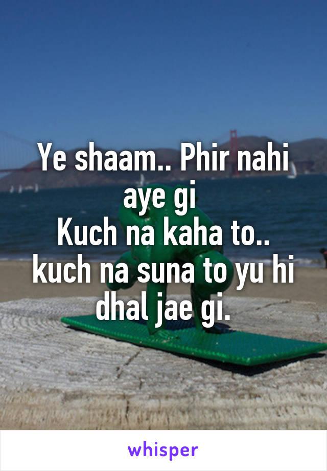 Ye shaam.. Phir nahi aye gi  Kuch na kaha to.. kuch na suna to yu hi dhal jae gi.