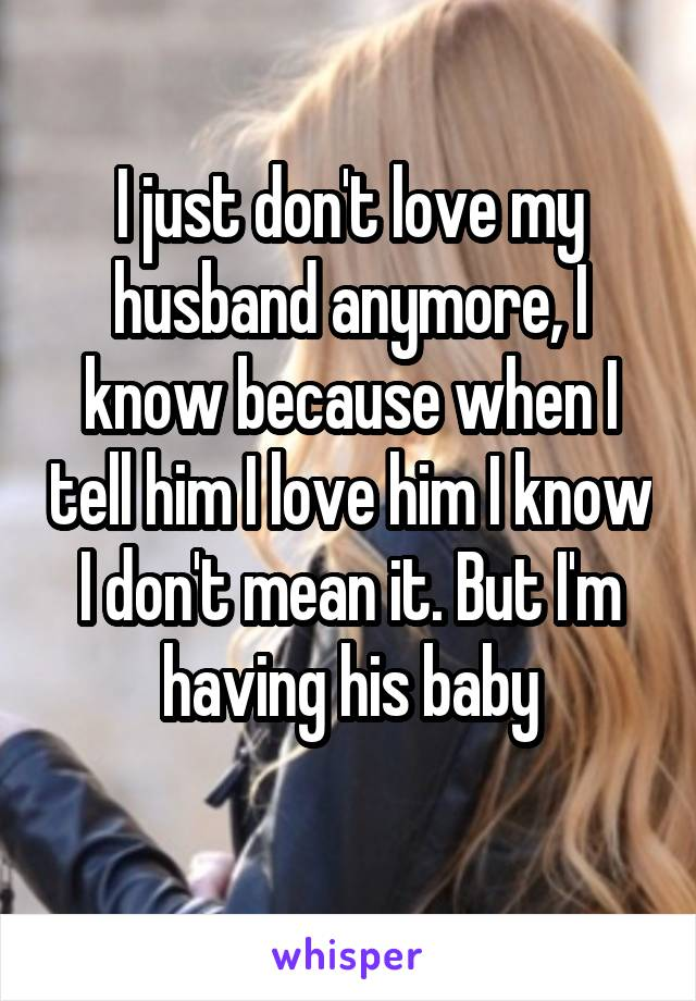 I just don't love my husband anymore, I know because when I tell him I love him I know I don't mean it. But I'm having his baby