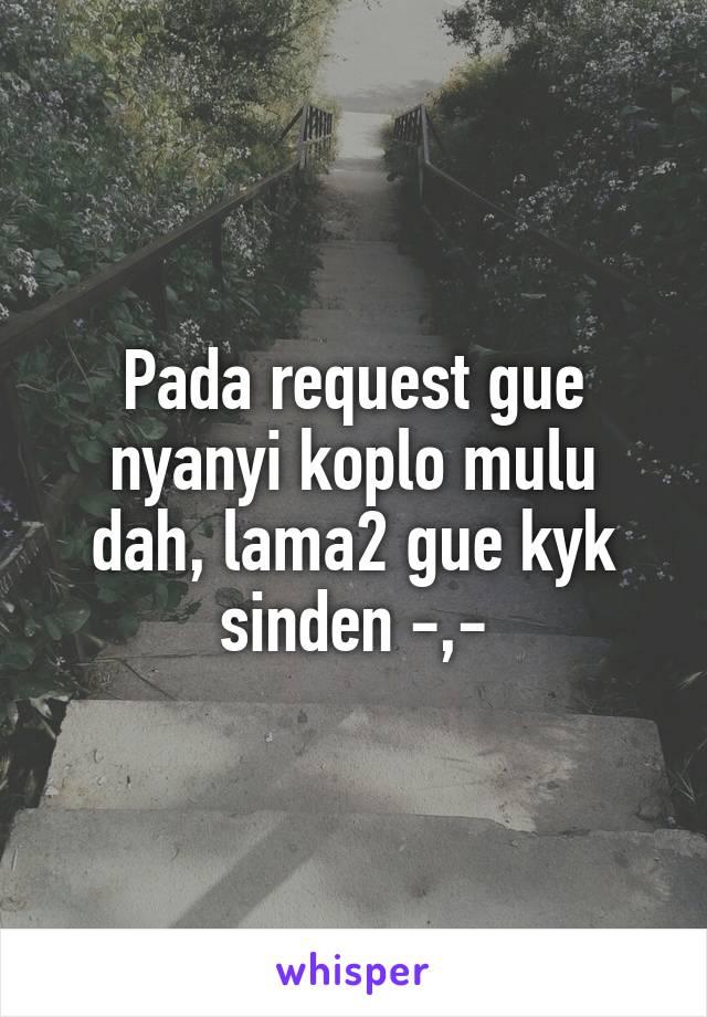 Pada request gue nyanyi koplo mulu dah, lama2 gue kyk sinden -,-