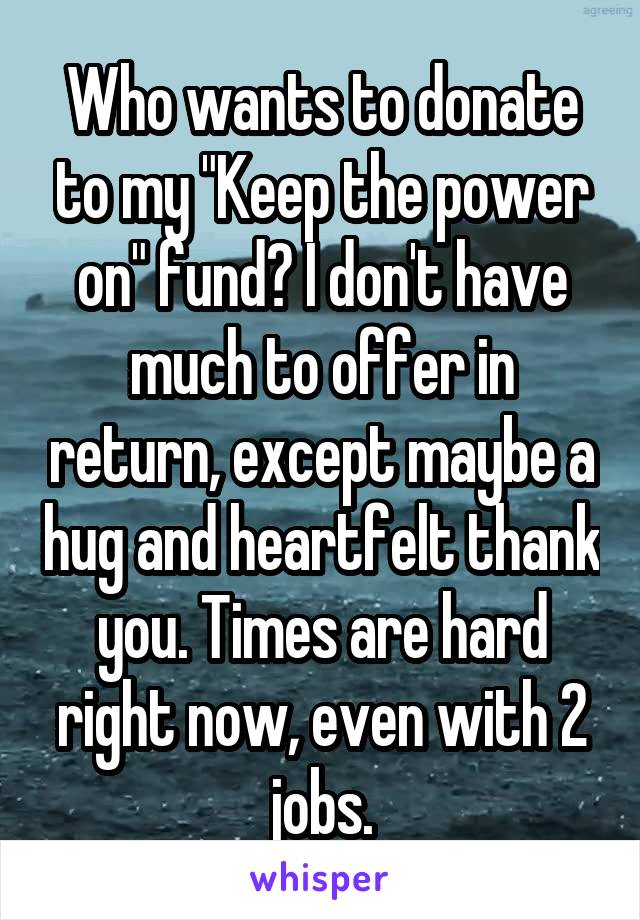 "Who wants to donate to my ""Keep the power on"" fund? I don't have much to offer in return, except maybe a hug and heartfelt thank you. Times are hard right now, even with 2 jobs."