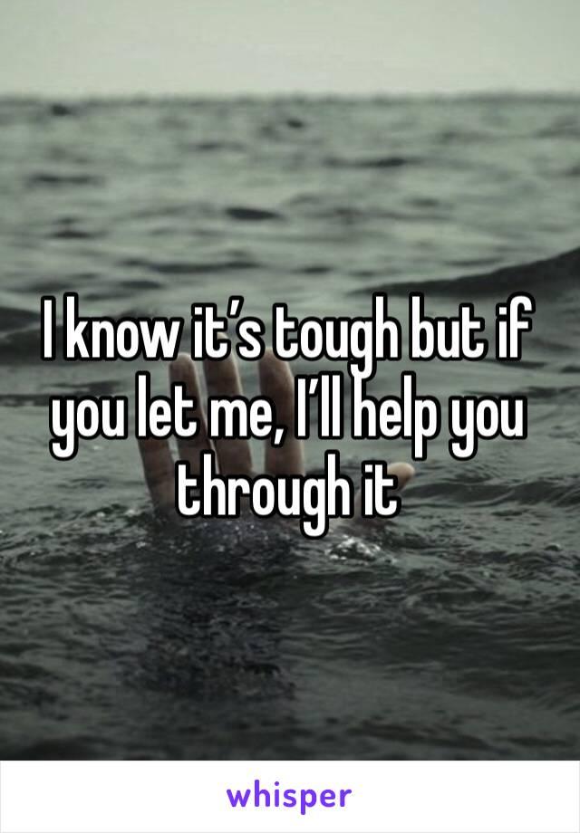 I know it's tough but if you let me, I'll help you through it