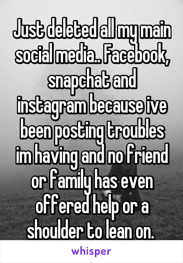Just deleted all my main social media.. Facebook, snapchat and instagram because ive been posting troubles im having and no friend or family has even offered help or a shoulder to lean on.