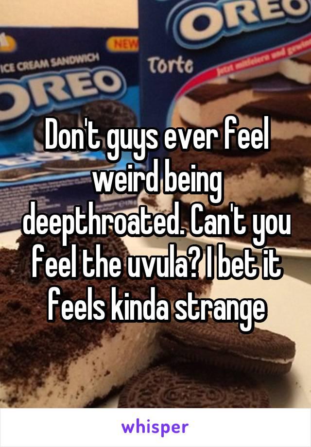 Don't guys ever feel weird being deepthroated. Can't you feel the uvula? I bet it feels kinda strange