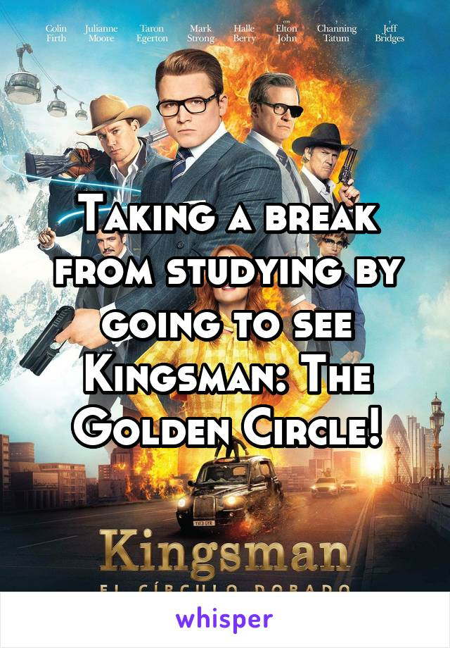 Taking a break from studying by going to see Kingsman: The Golden Circle!