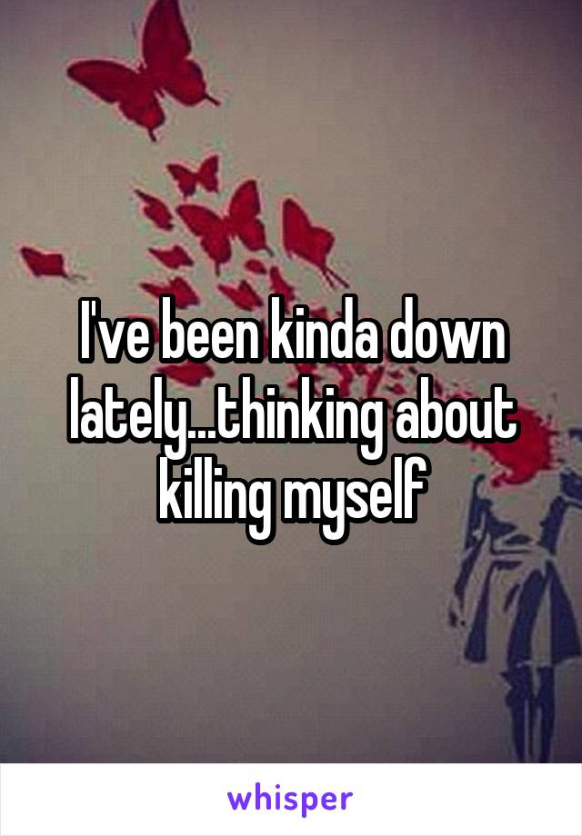 I've been kinda down lately...thinking about killing myself