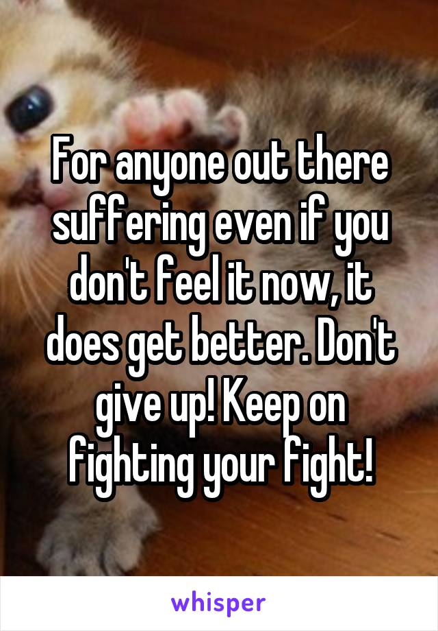 For anyone out there suffering even if you don't feel it now, it does get better. Don't give up! Keep on fighting your fight!