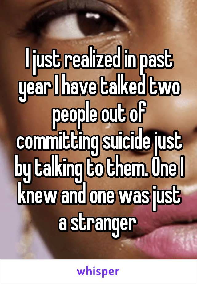 I just realized in past year I have talked two people out of committing suicide just by talking to them. One I knew and one was just a stranger