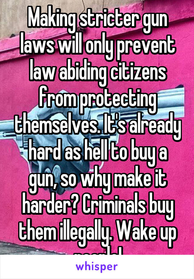 Making stricter gun laws will only prevent law abiding citizens from protecting themselves. It's already hard as hell to buy a gun, so why make it harder? Criminals buy them illegally. Wake up people!