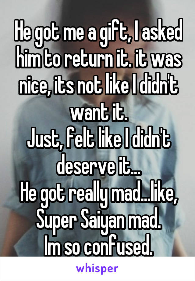 He got me a gift, I asked him to return it. it was nice, its not like I didn't want it. Just, felt like I didn't deserve it... He got really mad...like, Super Saiyan mad. Im so confused.