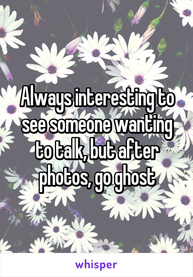 Always interesting to see someone wanting to talk, but after photos, go ghost