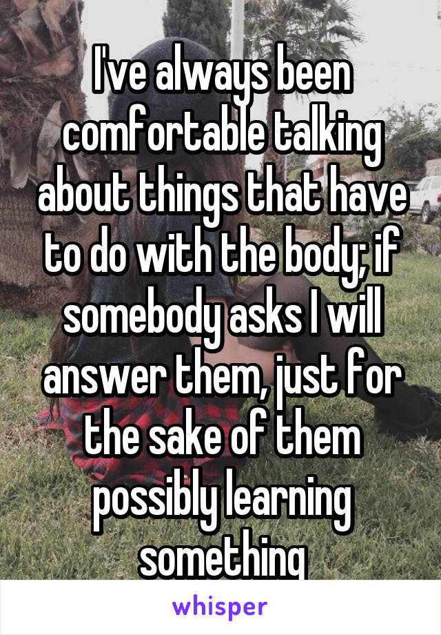 I've always been comfortable talking about things that have to do with the body; if somebody asks I will answer them, just for the sake of them possibly learning something