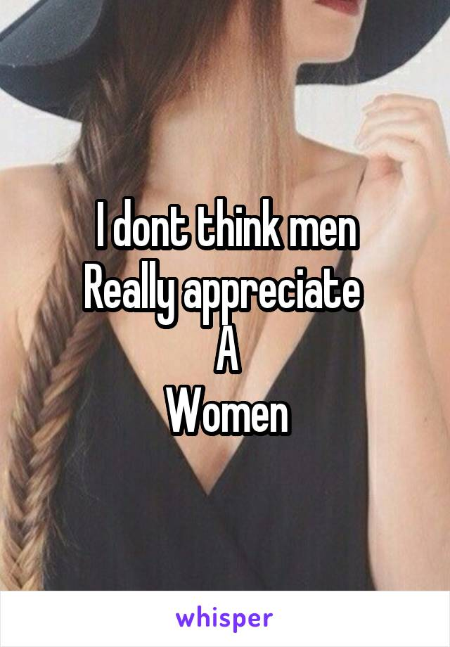 I dont think men Really appreciate  A Women