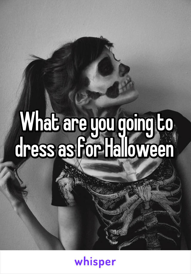 What are you going to dress as for Halloween