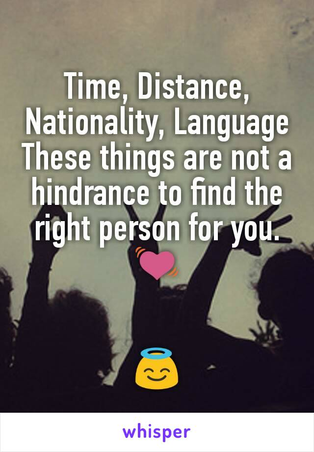 Time, Distance, Nationality, Language These things are not a hindrance to find the right person for you. 💓   😇