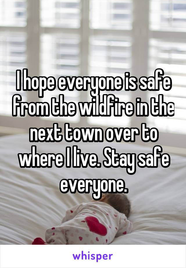 I hope everyone is safe from the wildfire in the next town over to where I live. Stay safe everyone.