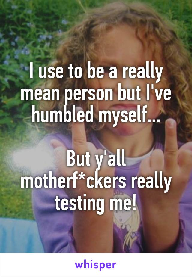 I use to be a really mean person but I've humbled myself...  But y'all motherf*ckers really testing me!
