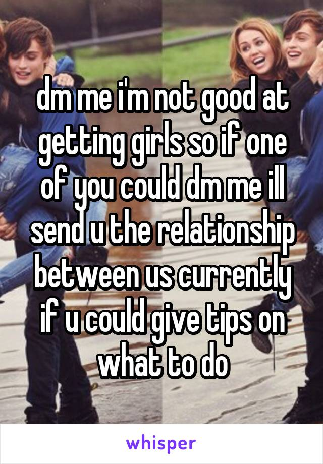 dm me i'm not good at getting girls so if one of you could dm me ill send u the relationship between us currently if u could give tips on what to do