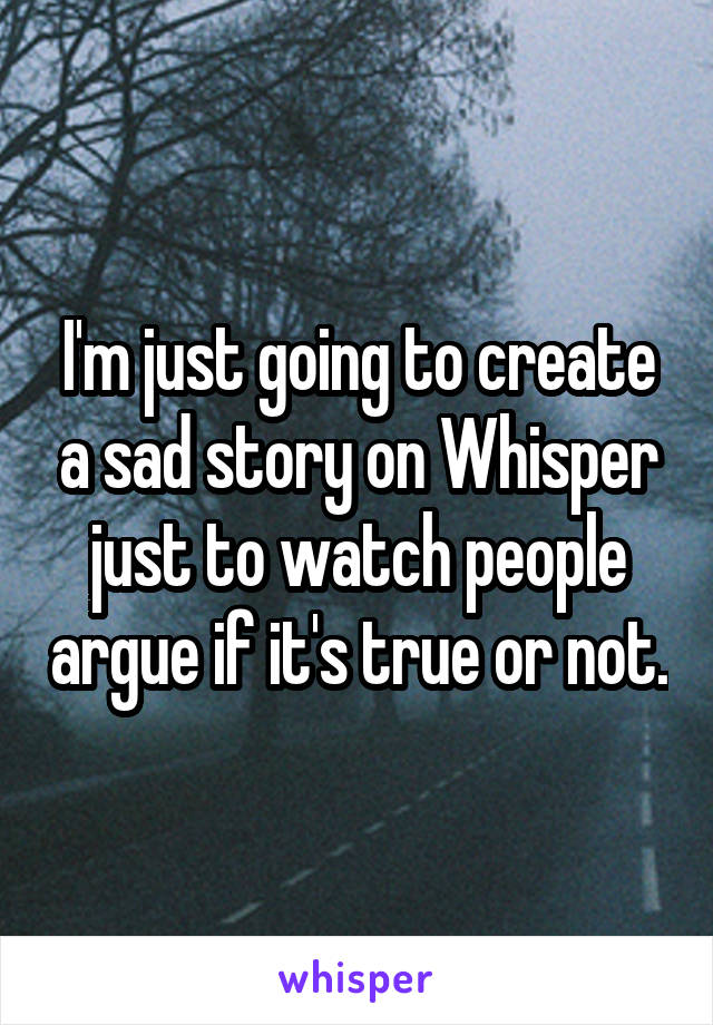 I'm just going to create a sad story on Whisper just to watch people argue if it's true or not.