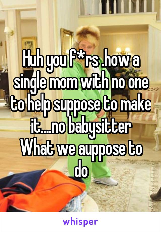 Huh you f*rs .how a single mom with no one to help suppose to make it....no babysitter What we auppose to do