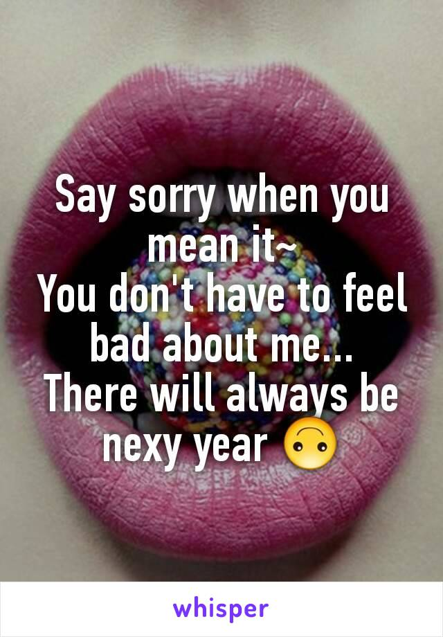 Say sorry when you mean it~ You don't have to feel bad about me... There will always be nexy year 🙃