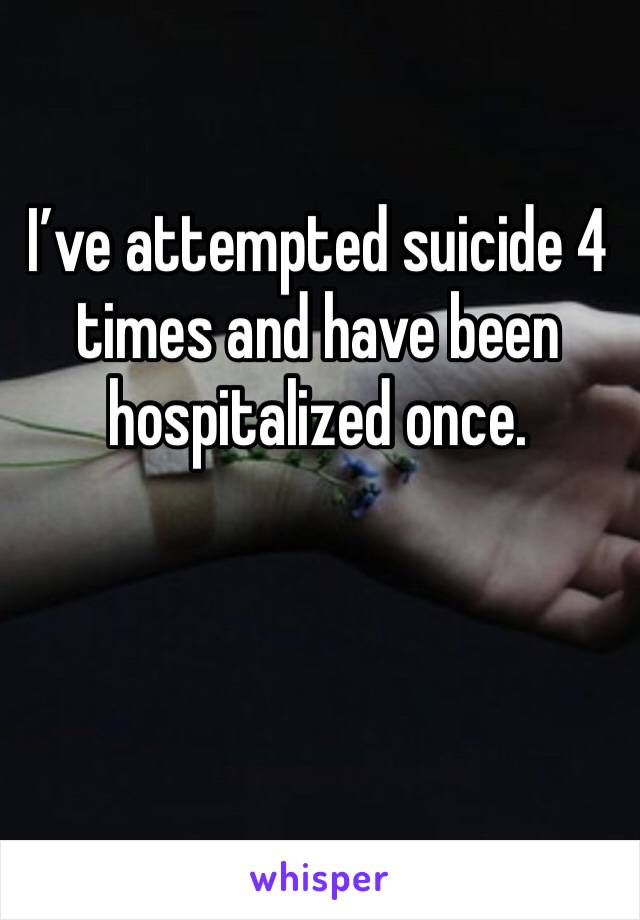 I've attempted suicide 4 times and have been hospitalized once.