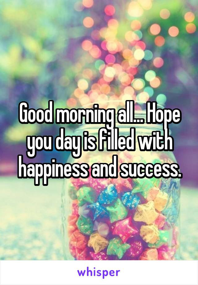 Good morning all... Hope you day is filled with happiness and success.